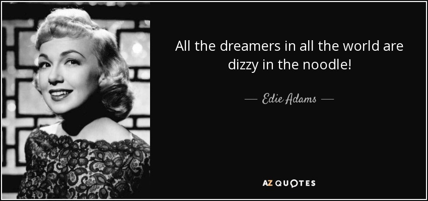 All the dreamers in all the world are dizzy in the noodle! - Edie Adams
