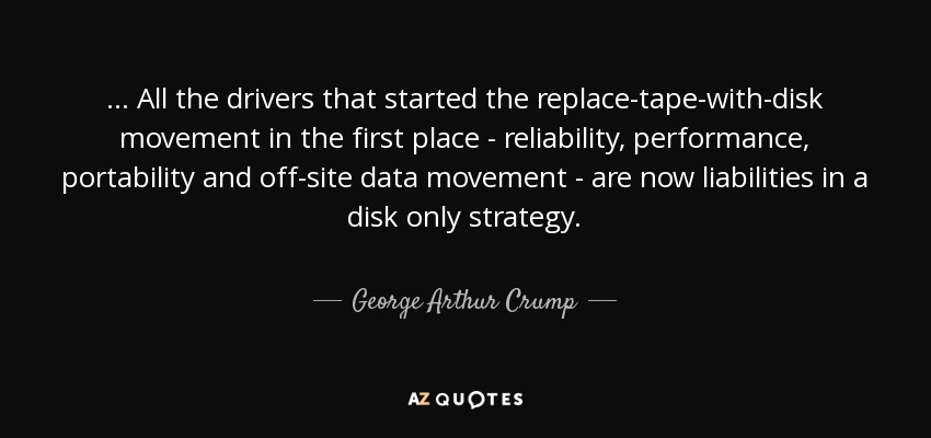 ... All the drivers that started the replace-tape-with-disk movement in the first place - reliability, performance, portability and off-site data movement - are now liabilities in a disk only strategy. - George Arthur Crump