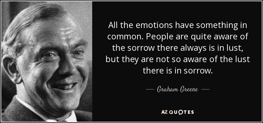 All the emotions have something in common. People are quite aware of the sorrow there always is in lust, but they are not so aware of the lust there is in sorrow. - Graham Greene