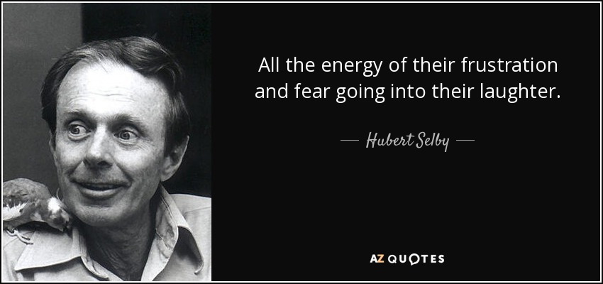 All the energy of their frustration and fear going into their laughter. - Hubert Selby, Jr.
