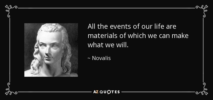 All the events of our life are materials of which we can make what we will. - Novalis