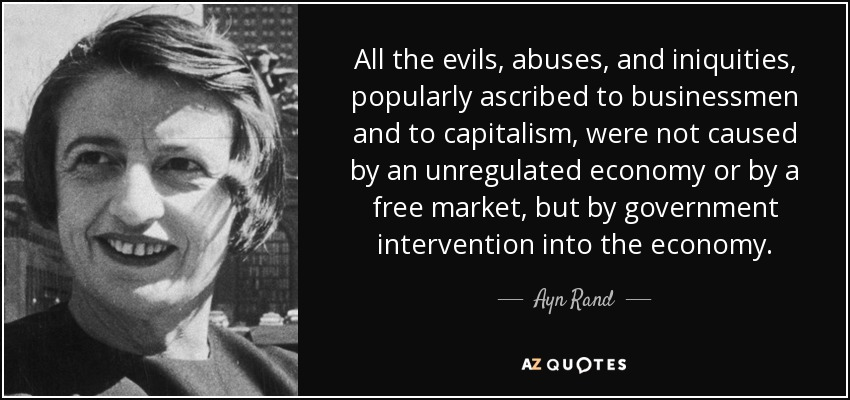 All the evils, abuses, and iniquities, popularly ascribed to businessmen and to capitalism, were not caused by an unregulated economy or by a free market, but by government intervention into the economy. - Ayn Rand