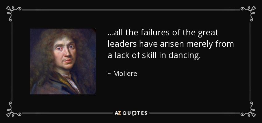 ...all the failures of the great leaders have arisen merely from a lack of skill in dancing. - Moliere