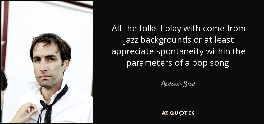 All the folks I play with come from jazz backgrounds or at least appreciate spontaneity within the parameters of a pop song. - Andrew Bird