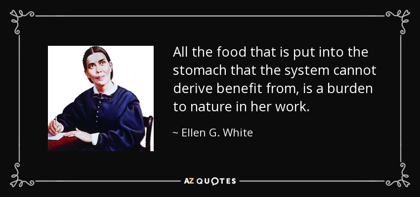 All the food that is put into the stomach that the system cannot derive benefit from, is a burden to nature in her work. - Ellen G. White