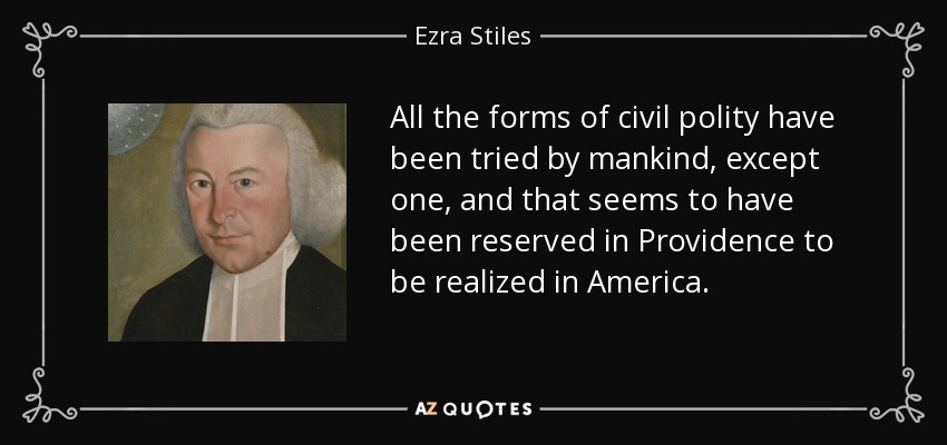All the forms of civil polity have been tried by mankind, except one, and that seems to have been reserved in Providence to be realized in America. - Ezra Stiles