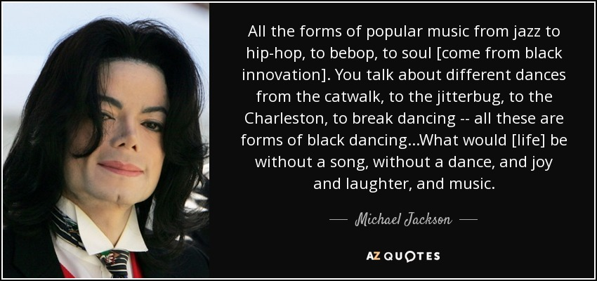 All the forms of popular music from jazz to hip-hop, to bebop, to soul [come from black innovation]. You talk about different dances from the catwalk, to the jitterbug, to the Charleston, to break dancing -\-\ all these are forms of black dancing...What would [life] be without a song, without a dance, and joy and laughter, and music. - Michael Jackson