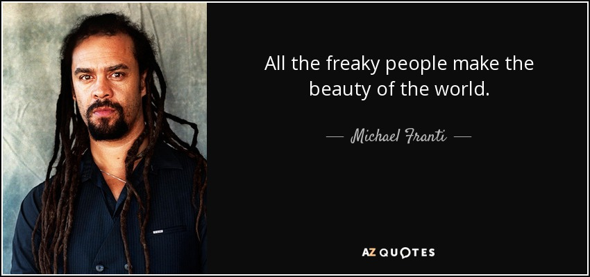All the freaky people make the beauty of the world. - Michael Franti