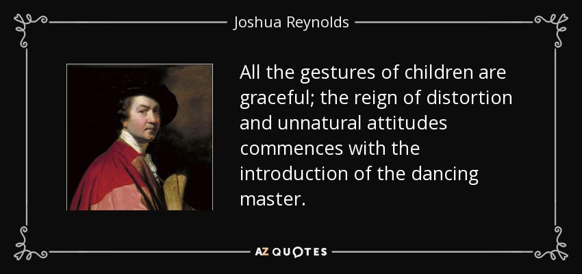 All the gestures of children are graceful; the reign of distortion and unnatural attitudes commences with the introduction of the dancing master. - Joshua Reynolds