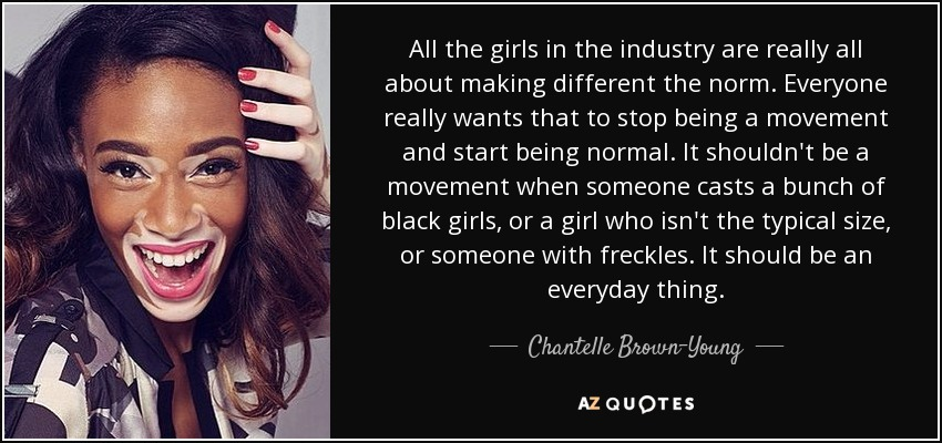 All the girls in the industry are really all about making different the norm. Everyone really wants that to stop being a movement and start being normal. It shouldn't be a movement when someone casts a bunch of black girls, or a girl who isn't the typical size, or someone with freckles. It should be an everyday thing. - Chantelle Brown-Young