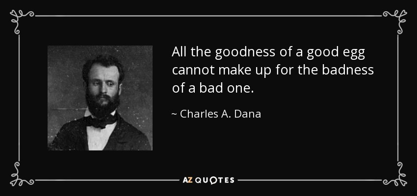 All the goodness of a good egg cannot make up for the badness of a bad one. - Charles A. Dana