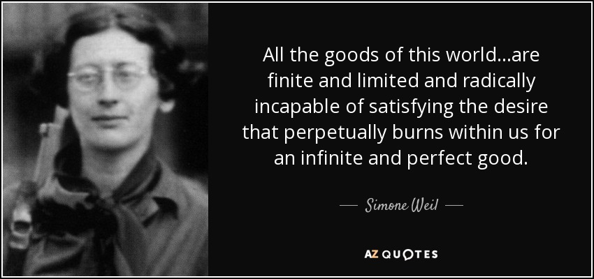 All the goods of this world...are finite and limited and radically incapable of satisfying the desire that perpetually burns within us for an infinite and perfect good. - Simone Weil
