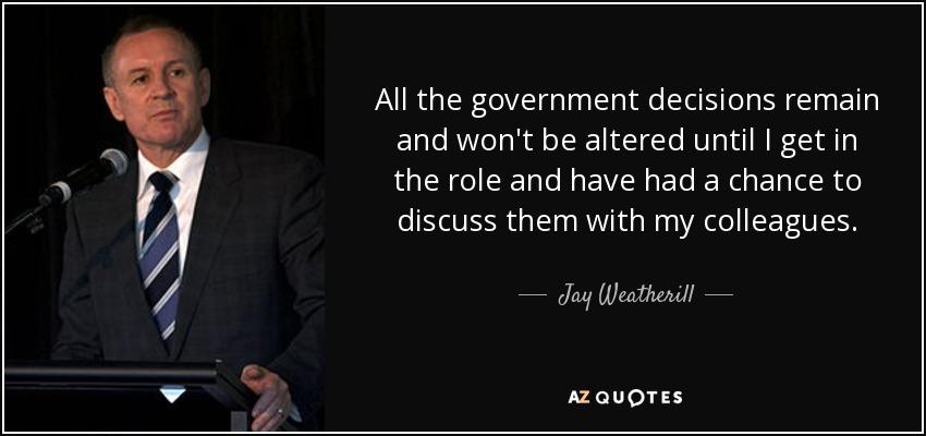 All the government decisions remain and won't be altered until I get in the role and have had a chance to discuss them with my colleagues. - Jay Weatherill