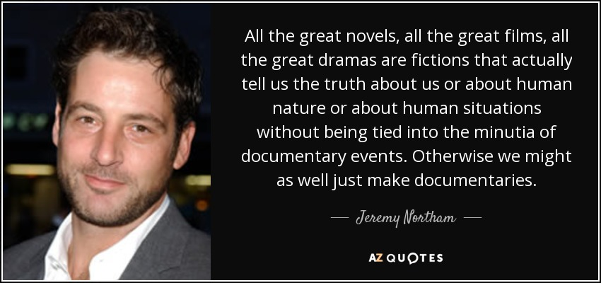 All the great novels, all the great films, all the great dramas are fictions that actually tell us the truth about us or about human nature or about human situations without being tied into the minutia of documentary events. Otherwise we might as well just make documentaries. - Jeremy Northam