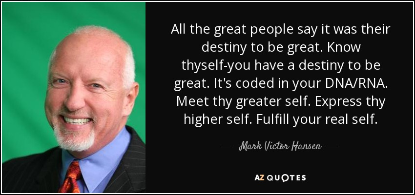 All the great people say it was their destiny to be great. Know thyself-you have a destiny to be great. It's coded in your DNA/RNA. Meet thy greater self. Express thy higher self. Fulfill your real self. - Mark Victor Hansen