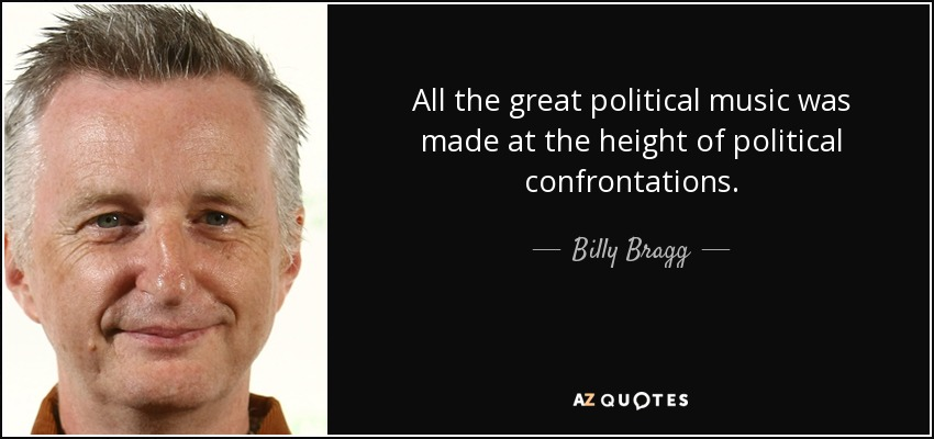 All the great political music was made at the height of political confrontations. - Billy Bragg