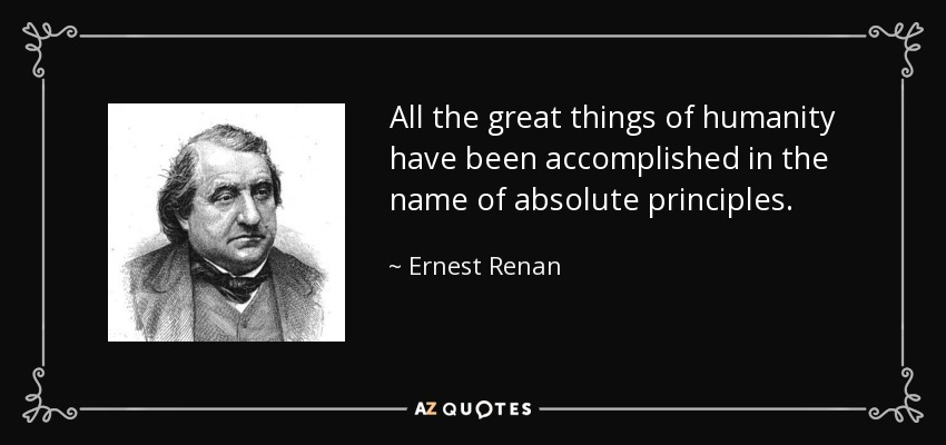 All the great things of humanity have been accomplished in the name of absolute principles. - Ernest Renan