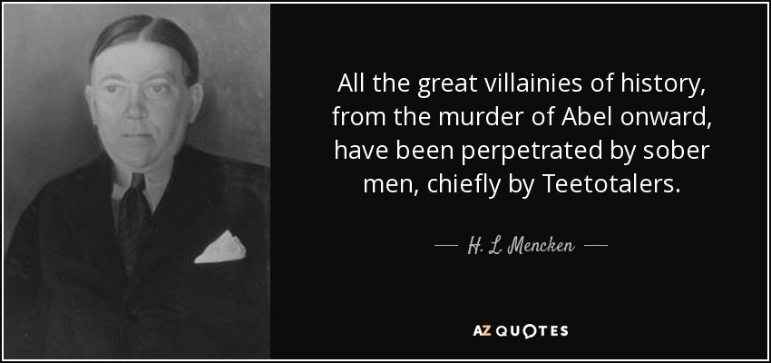 All the great villainies of history, from the murder of Abel onward, have been perpetrated by sober men, chiefly by Teetotalers. - H. L. Mencken