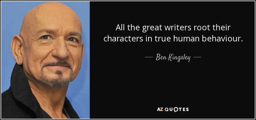 All the great writers root their characters in true human behaviour. - Ben Kingsley