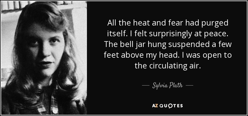 All the heat and fear had purged itself. I felt surprisingly at peace. The bell jar hung suspended a few feet above my head. I was open to the circulating air. - Sylvia Plath
