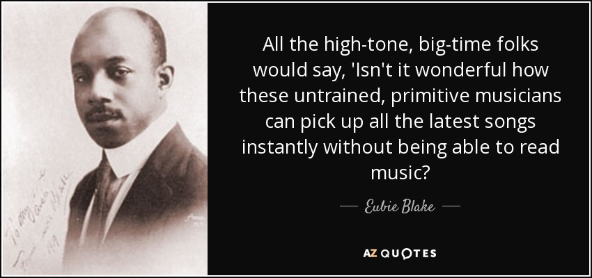 All the high-tone, big-time folks would say, 'Isn't it wonderful how these untrained, primitive musicians can pick up all the latest songs instantly without being able to read music? - Eubie Blake