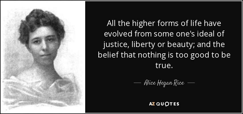 All the higher forms of life have evolved from some one's ideal of justice, liberty or beauty; and the belief that nothing is too good to be true. - Alice Hegan Rice