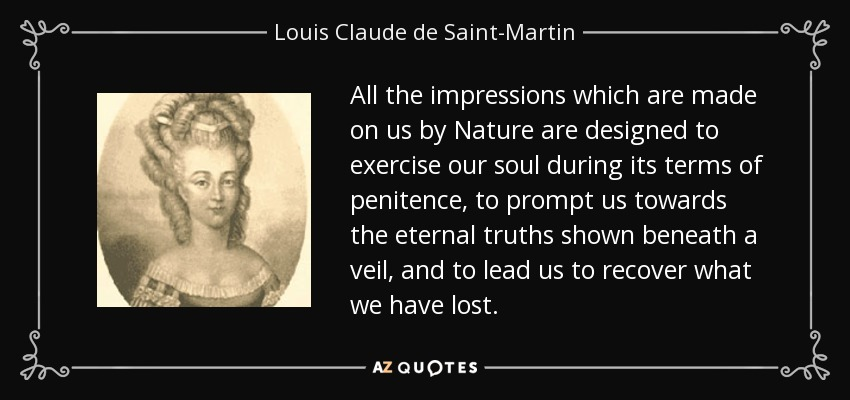 All the impressions which are made on us by Nature are designed to exercise our soul during its terms of penitence, to prompt us towards the eternal truths shown beneath a veil, and to lead us to recover what we have lost. - Louis Claude de Saint-Martin