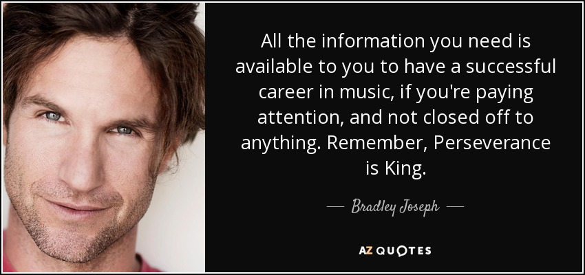 All the information you need is available to you to have a successful career in music, if you're paying attention, and not closed off to anything. Remember, Perseverance is King. - Bradley Joseph