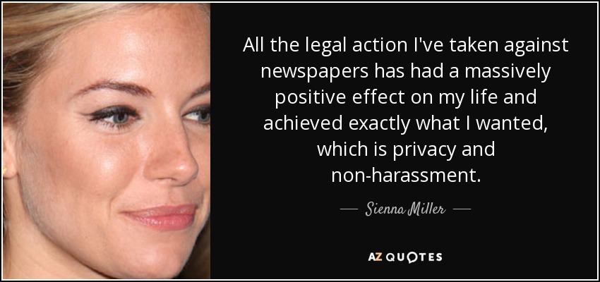 All the legal action I've taken against newspapers has had a massively positive effect on my life and achieved exactly what I wanted, which is privacy and non-harassment. - Sienna Miller