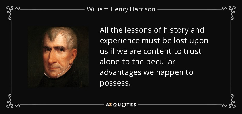 All the lessons of history and experience must be lost upon us if we are content to trust alone to the peculiar advantages we happen to possess. - William Henry Harrison