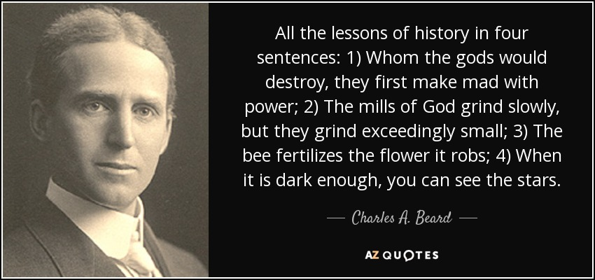 All the lessons of history in four sentences: 1) Whom the gods would destroy, they first make mad with power; 2) The mills of God grind slowly, but they grind exceedingly small; 3) The bee fertilizes the flower it robs; 4) When it is dark enough, you can see the stars. - Charles A. Beard