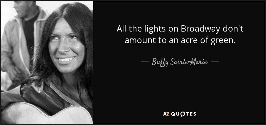 All the lights on Broadway don't amount to an acre of green. - Buffy Sainte-Marie