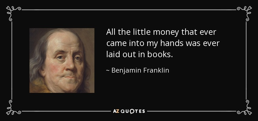 All the little money that ever came into my hands was ever laid out in books. - Benjamin Franklin