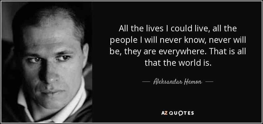 All the lives I could live, all the people I will never know, never will be, they are everywhere. That is all that the world is. - Aleksandar Hemon