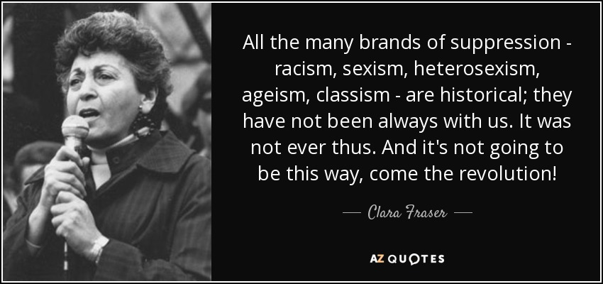All the many brands of suppression - racism, sexism, heterosexism, ageism, classism - are historical; they have not been always with us. It was not ever thus. And it's not going to be this way, come the revolution! - Clara Fraser