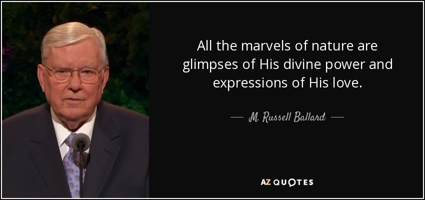 All the marvels of nature are glimpses of His divine power and expressions of His love. - M. Russell Ballard