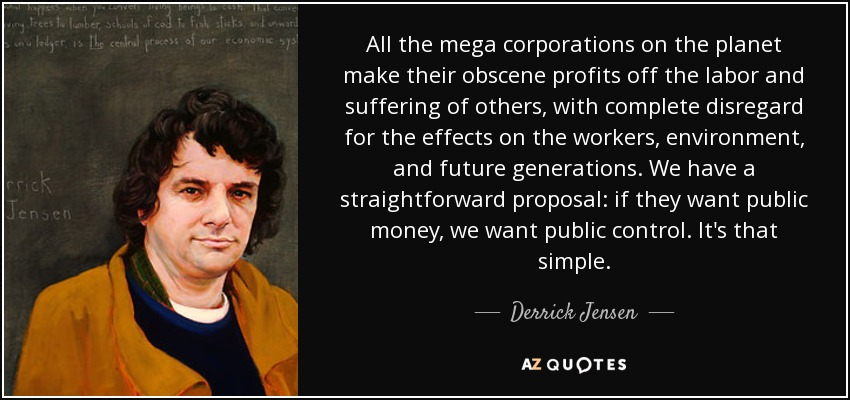 All the mega corporations on the planet make their obscene profits off the labor and suffering of others, with complete disregard for the effects on the workers, environment, and future generations. We have a straightforward proposal: if they want public money, we want public control. It's that simple. - Derrick Jensen