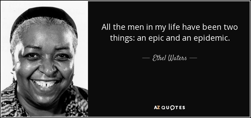 All the men in my life have been two things: an epic and an epidemic. - Ethel Waters