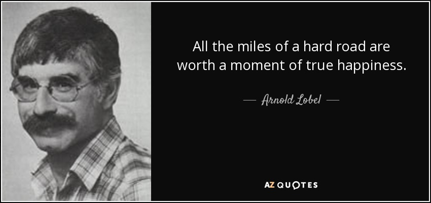 All the miles of a hard road are worth a moment of true happiness. - Arnold Lobel