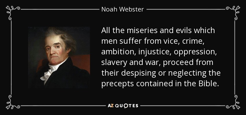 All the miseries and evils which men suffer from vice, crime, ambition, injustice, oppression, slavery and war, proceed from their despising or neglecting the precepts contained in the Bible. - Noah Webster