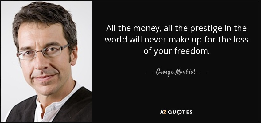 All the money, all the prestige in the world will never make up for the loss of your freedom. - George Monbiot