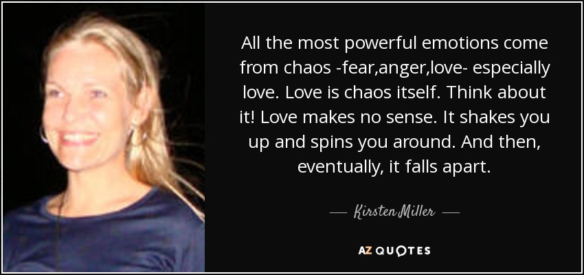 All the most powerful emotions come from chaos -fear,anger,love- especially love. Love is chaos itself. Think about it! Love makes no sense. It shakes you up and spins you around. And then, eventually , it falls apart. - Kirsten Miller
