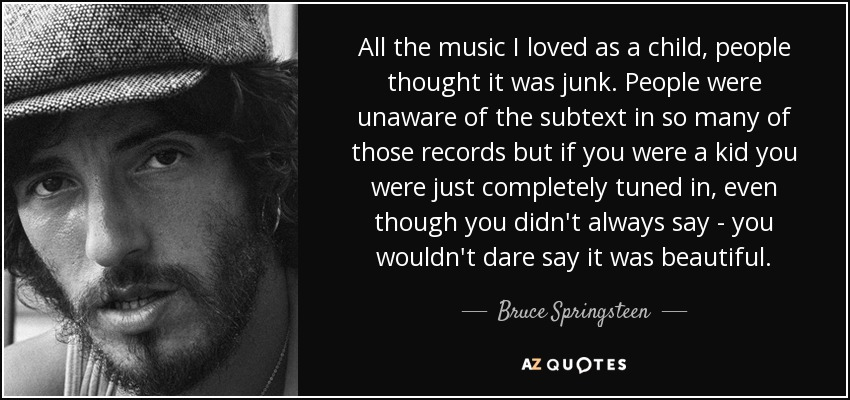 All the music I loved as a child, people thought it was junk. People were unaware of the subtext in so many of those records, but if you were a kid, you were just completely tuned in, even though you didn't always say - you wouldn't dare say it was beautiful. - Bruce Springsteen