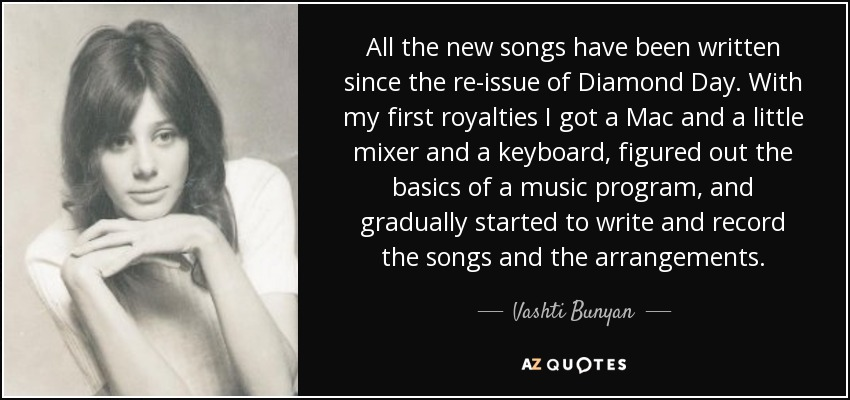 All the new songs have been written since the re-issue of Diamond Day. With my first royalties I got a Mac and a little mixer and a keyboard, figured out the basics of a music program, and gradually started to write and record the songs and the arrangements. - Vashti Bunyan