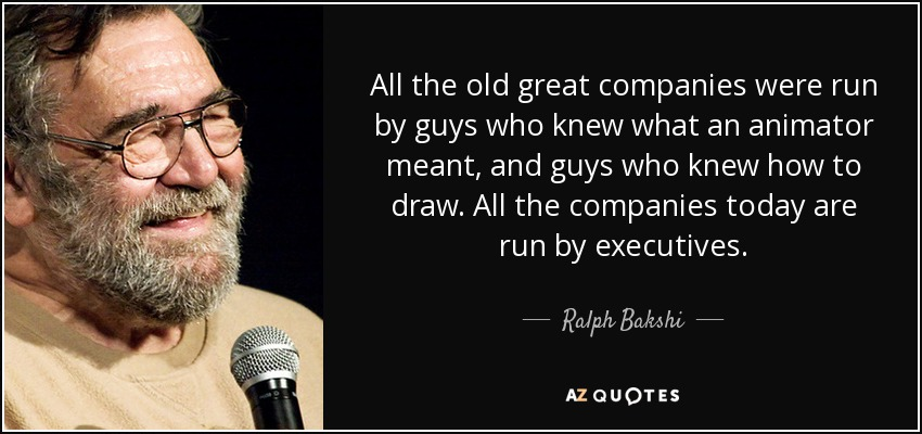 All the old great companies were run by guys who knew what an animator meant, and guys who knew how to draw. All the companies today are run by executives. - Ralph Bakshi