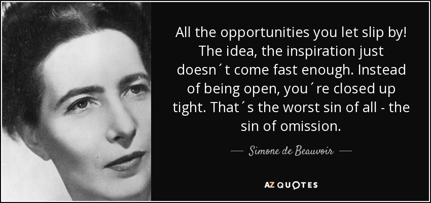 All the opportunities you let slip by! The idea, the inspiration just doesn´t come fast enough. Instead of being open, you´re closed up tight. That´s the worst sin of all - the sin of omission. - Simone de Beauvoir