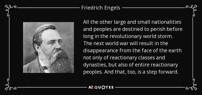 All the other large and small nationalities and peoples are destined to perish before long in the revolutionary world storm. The next world war will result in the disappearance from the face of the earth not only of reactionary classes and dynasties, but also of entire reactionary peoples. And that, too, is a step forward. - Friedrich Engels