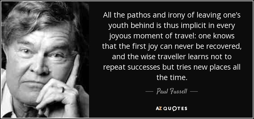 All the pathos and irony of leaving one's youth behind is thus implicit in every joyous moment of travel: one knows that the first joy can never be recovered, and the wise traveller learns not to repeat successes but tries new places all the time. - Paul Fussell