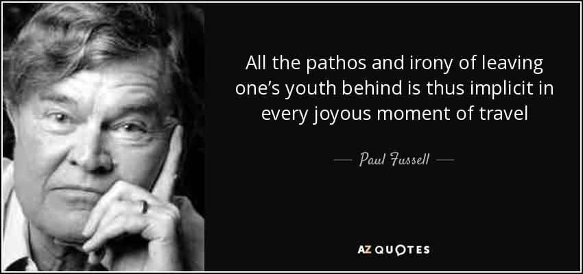 All the pathos and irony of leaving one's youth behind is thus implicit in every joyous moment of travel - Paul Fussell