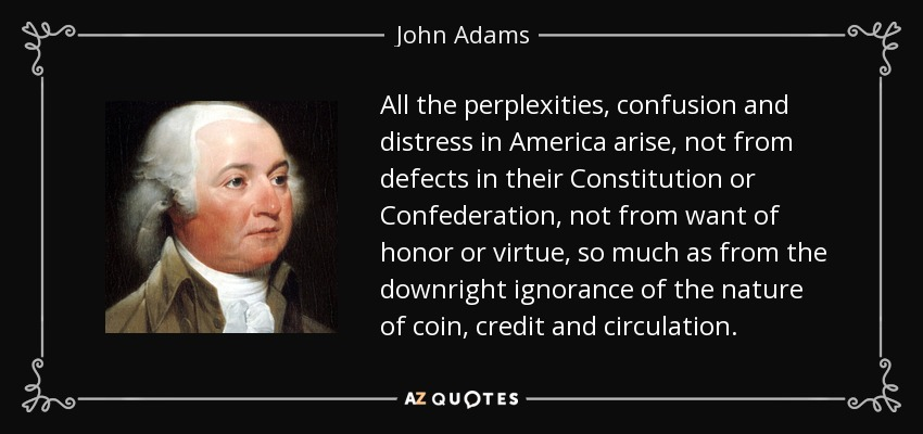 All the perplexities, confusion and distress in America arise, not from defects in their Constitution or Confederation, not from want of honor or virtue, so much as from the downright ignorance of the nature of coin, credit and circulation. - John Adams